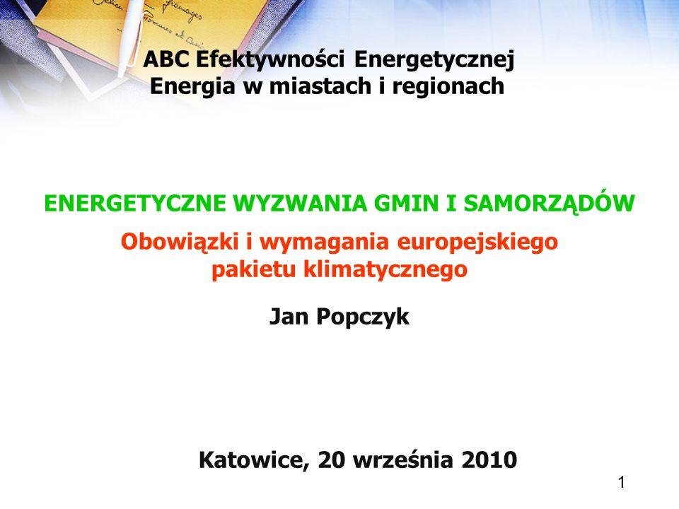 1 ENERGETYCZNE WYZWANIA GMIN I SAMORZĄDÓW Obowiązki i wymagania europejskiego pakietu klimatycznego Jan Popczyk Katowice, 20 września 2010 ABC Efektyw