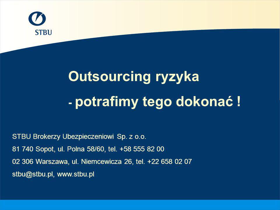 Outsourcing ryzyka - potrafimy tego dokonać ! STBU Brokerzy Ubezpieczeniowi Sp. z o.o. 81 740 Sopot, ul. Polna 58/60, tel. +58 555 82 00 02 306 Warsza