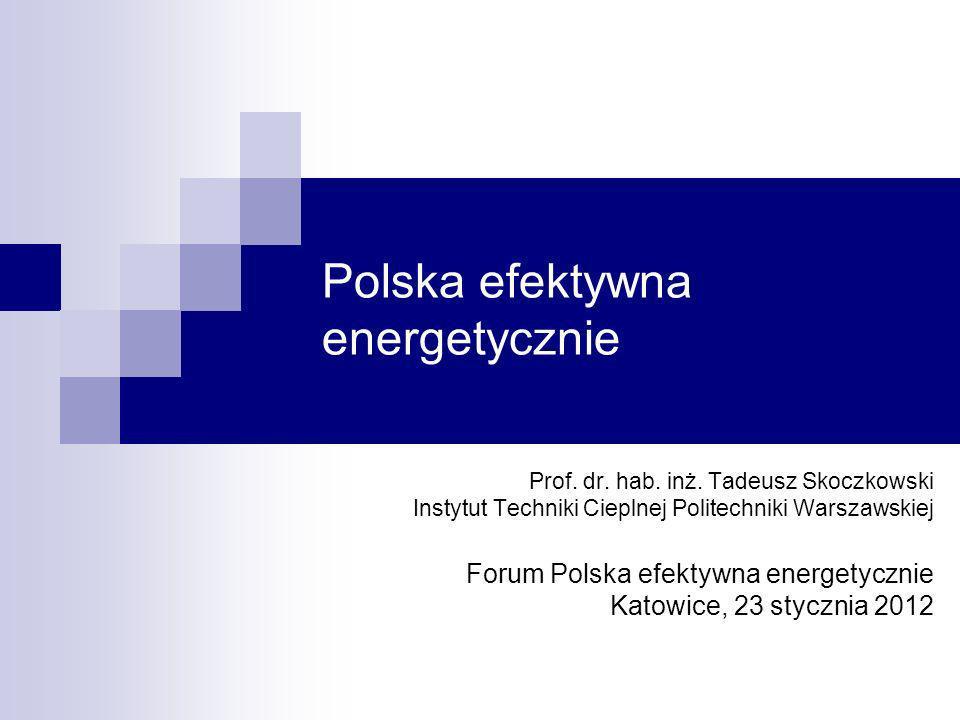 Polska efektywna energetycznie Prof. dr. hab. inż. Tadeusz Skoczkowski Instytut Techniki Cieplnej Politechniki Warszawskiej Forum Polska efektywna ene