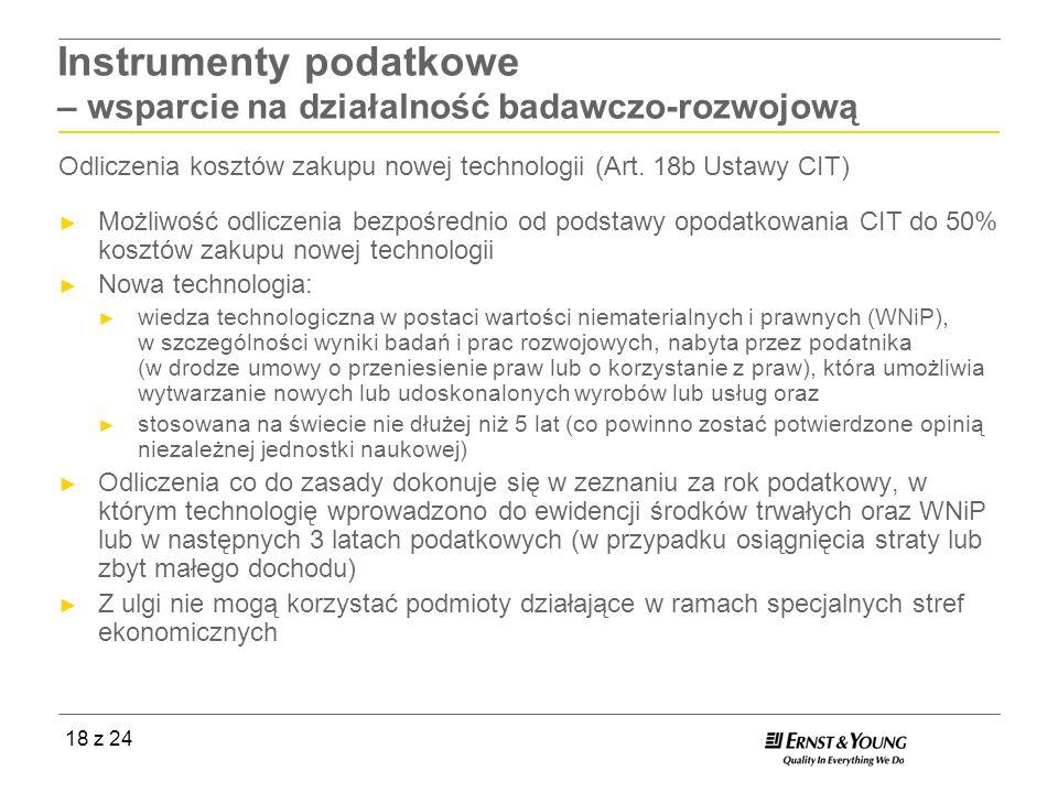 18 z 24 Instrumenty podatkowe – wsparcie na działalność badawczo-rozwojową Odliczenia kosztów zakupu nowej technologii (Art. 18b Ustawy CIT) Możliwość