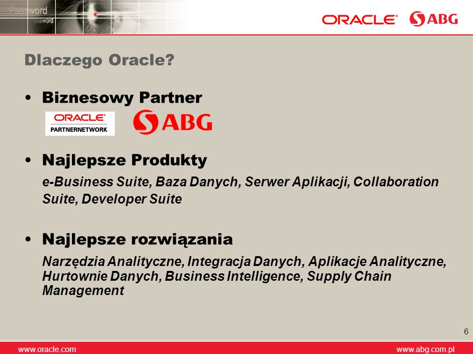 www.abg.com.pl www.oracle.com www.abg.com.pl 6 Dlaczego Oracle? Biznesowy Partner Najlepsze Produkty e-Business Suite, Baza Danych, Serwer Aplikacji,