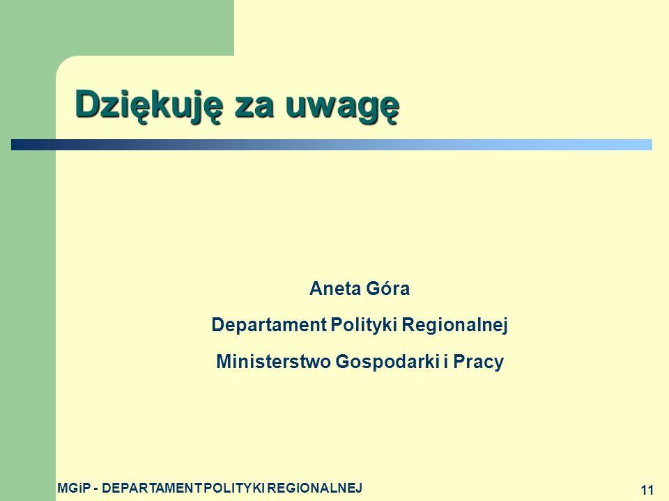 MGiP - DEPARTAMENT POLITYKI REGIONALNEJ 11 Dziękuję za uwagę Aneta Góra Departament Polityki Regionalnej Ministerstwo Gospodarki i Pracy