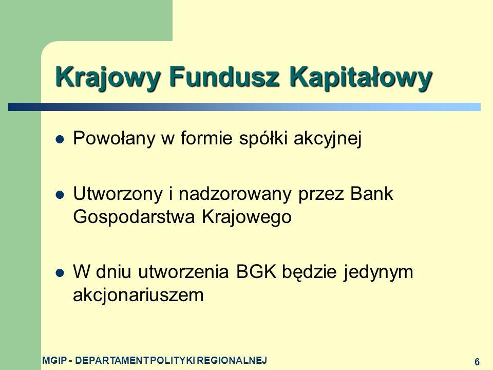 MGiP - DEPARTAMENT POLITYKI REGIONALNEJ 6 Krajowy Fundusz Kapitałowy Powołany w formie spółki akcyjnej Utworzony i nadzorowany przez Bank Gospodarstwa Krajowego W dniu utworzenia BGK będzie jedynym akcjonariuszem