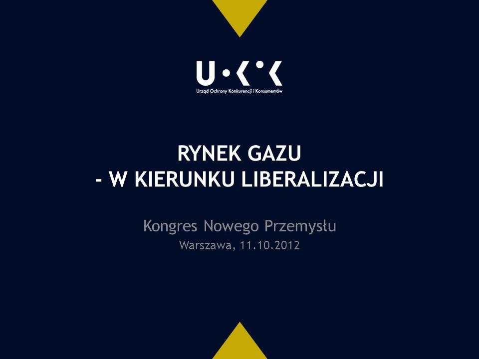 RYNEK GAZU - W KIERUNKU LIBERALIZACJI Kongres Nowego Przemysłu Warszawa, 11.10.2012
