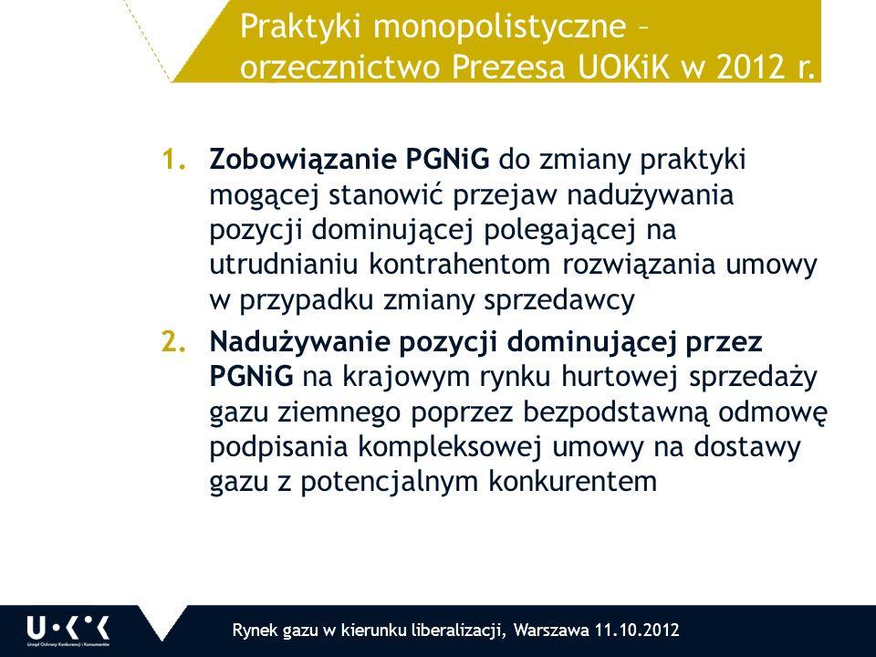 1.Zobowiązanie PGNiG do zmiany praktyki mogącej stanowić przejaw nadużywania pozycji dominującej polegającej na utrudnianiu kontrahentom rozwiązania umowy w przypadku zmiany sprzedawcy 2.Nadużywanie pozycji dominującej przez PGNiG na krajowym rynku hurtowej sprzedaży gazu ziemnego poprzez bezpodstawną odmowę podpisania kompleksowej umowy na dostawy gazu z potencjalnym konkurentem Praktyki monopolistyczne – orzecznictwo Prezesa UOKiK w 2012 r.