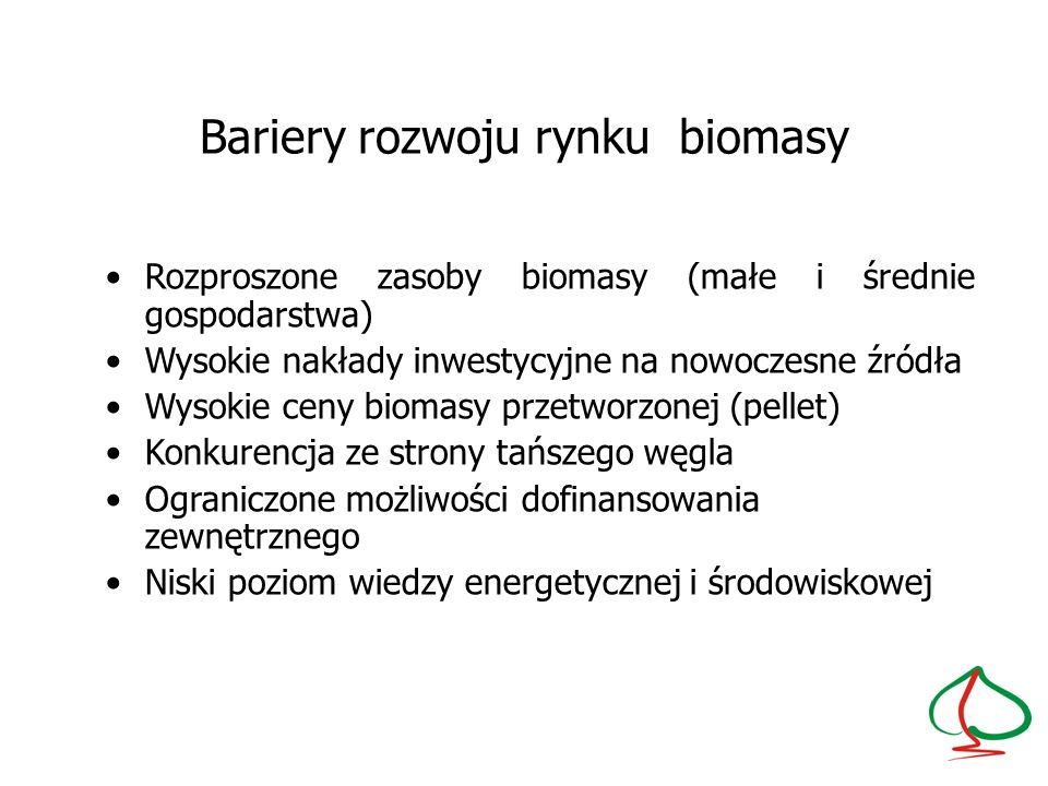 Bariery rozwoju rynku biomasy Rozproszone zasoby biomasy (małe i średnie gospodarstwa) Wysokie nakłady inwestycyjne na nowoczesne źródła Wysokie ceny