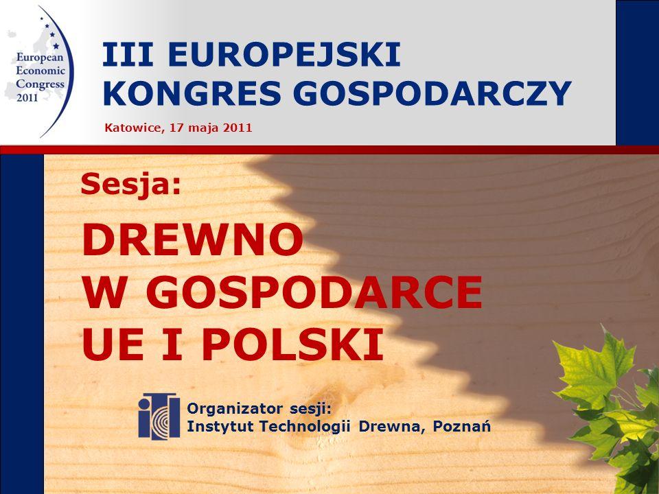 III EUROPEJSKI KONGRES GOSPODARCZY Organizator sesji: Instytut Technologii Drewna, Poznań Sesja: DREWNO W GOSPODARCE UE I POLSKI Katowice, 17 maja 2011
