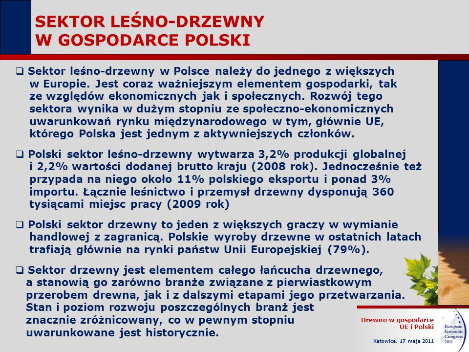 Drewno w gospodarce UE i Polski Katowice, 17 maja 2011 SEKTOR LEŚNO-DRZEWNY W GOSPODARCE POLSKI Sektor leśno-drzewny w Polsce należy do jednego z większych w Europie.