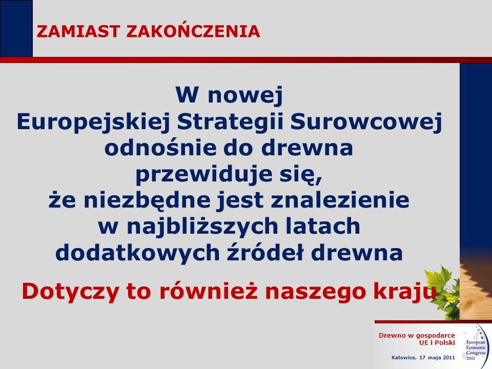 Drewno w gospodarce UE i Polski Katowice, 17 maja 2011 ZAMIAST ZAKOŃCZENIA W nowej Europejskiej Strategii Surowcowej odnośnie do drewna przewiduje się, że niezbędne jest znalezienie w najbliższych latach dodatkowych źródeł drewna Dotyczy to również naszego kraju