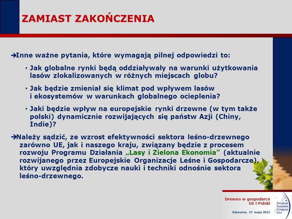 Drewno w gospodarce UE i Polski Katowice, 17 maja 2011 ZAMIAST ZAKOŃCZENIA Inne ważne pytania, które wymagają pilnej odpowiedzi to: Jak globalne rynki będą oddziaływały na warunki użytkowania lasów zlokalizowanych w różnych miejscach globu.