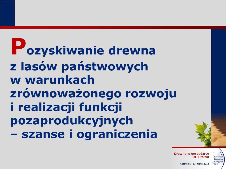 Drewno w gospodarce UE i Polski Katowice, 17 maja 2011 P ozyskiwanie drewna z lasów państwowych w warunkach zrównoważonego rozwoju i realizacji funkcji pozaprodukcyjnych – szanse i ograniczenia