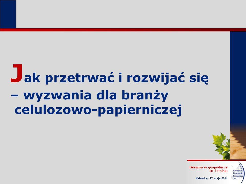 Drewno w gospodarce UE i Polski Katowice, 17 maja 2011 J ak przetrwać i rozwijać się – wyzwania dla branży celulozowo-papierniczej