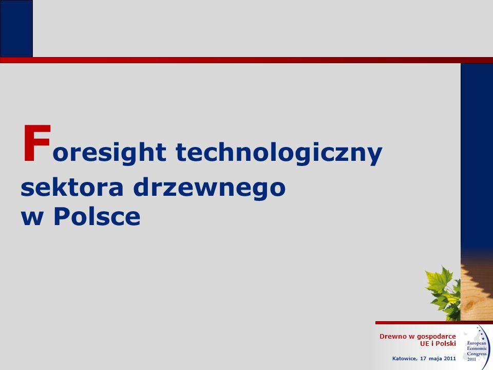 Drewno w gospodarce UE i Polski Katowice, 17 maja 2011 F oresight technologiczny sektora drzewnego w Polsce