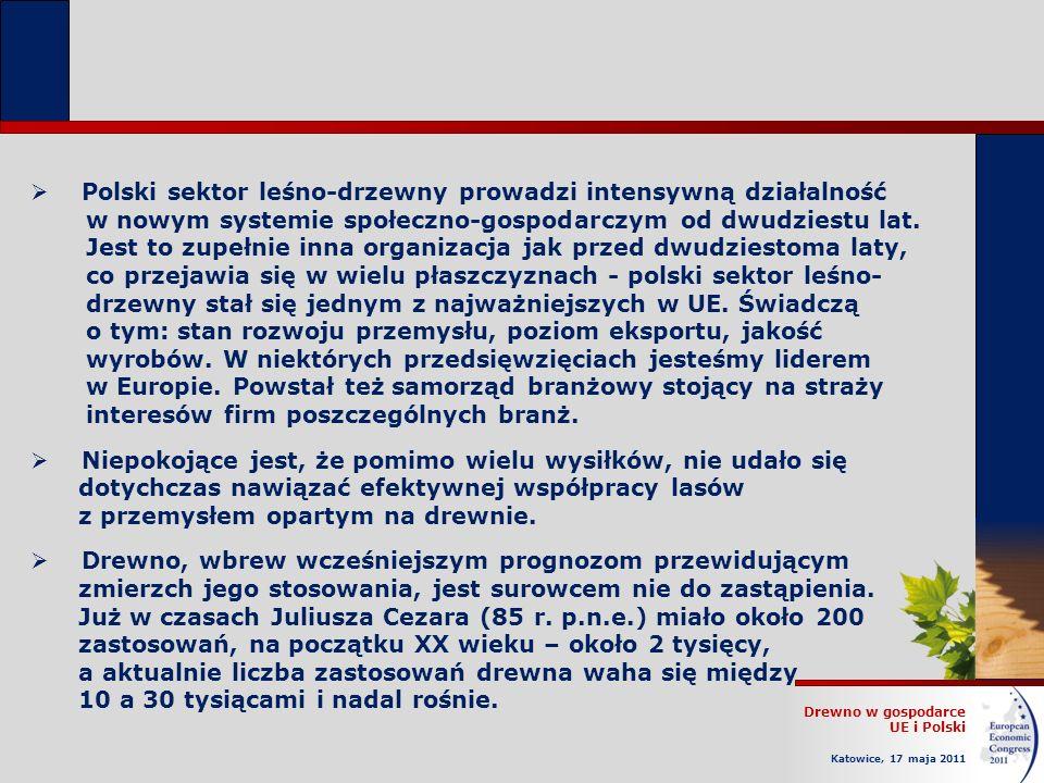 Drewno w gospodarce UE i Polski Katowice, 17 maja 2011 Polski sektor leśno-drzewny prowadzi intensywną działalność w nowym systemie społeczno-gospodarczym od dwudziestu lat.