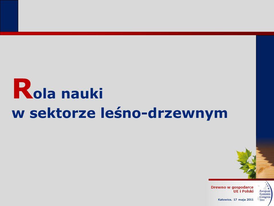 Drewno w gospodarce UE i Polski Katowice, 17 maja 2011 R ola nauki w sektorze leśno-drzewnym
