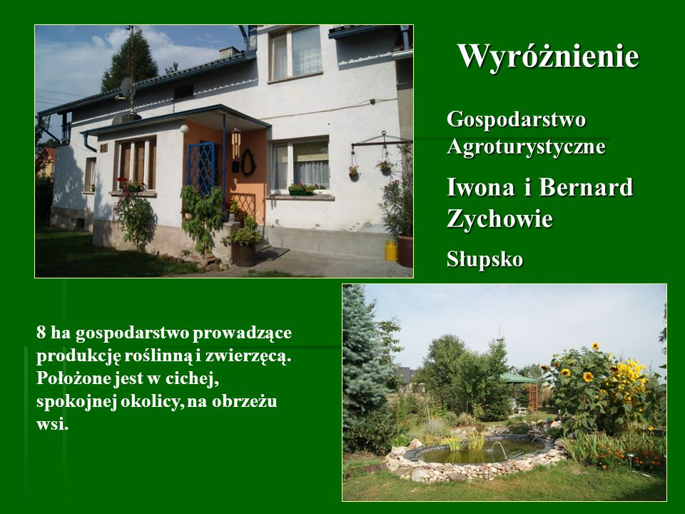 Gospodarstwo Agroturystyczne Iwona i Bernard Zychowie Słupsko Wyróżnienie 8 ha gospodarstwo prowadzące produkcję roślinną i zwierzęcą. Położone jest w