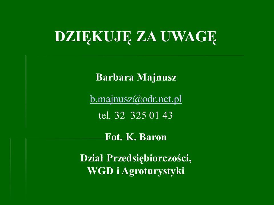 DZIĘKUJĘ ZA UWAGĘ Barbara Majnusz b.majnusz@odr.net.pl tel. 32 325 01 43 Fot. K. Baron Dział Przedsiębiorczości, WGD i Agroturystyki