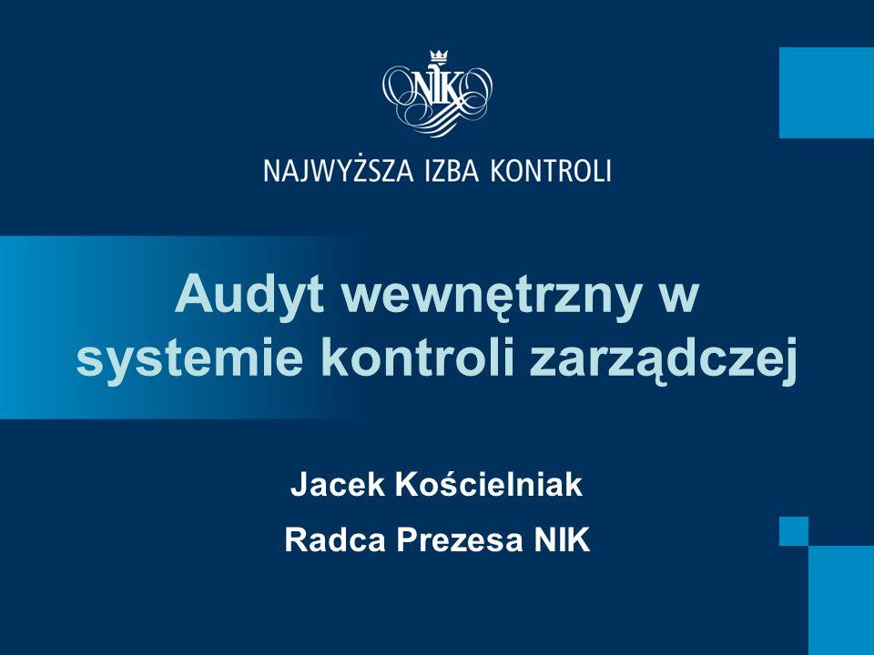Audyt wewnętrzny w systemie kontroli zarządczej Jacek Kościelniak Radca Prezesa NIK