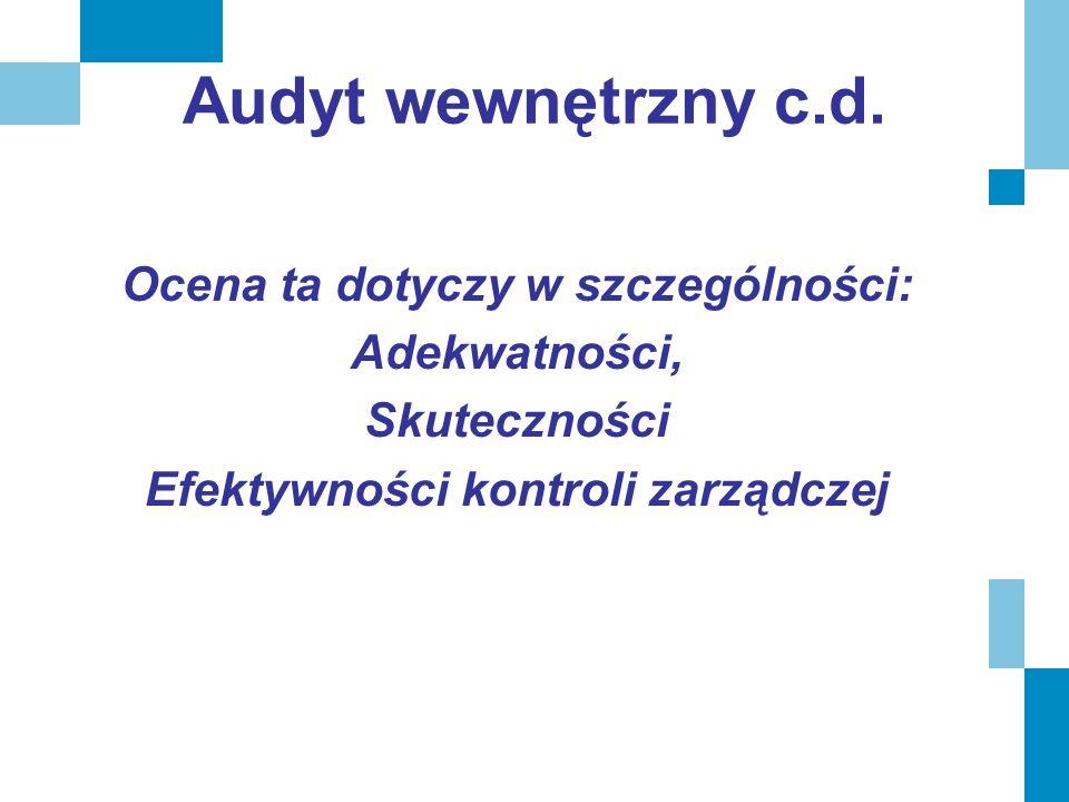 Audyt wewnętrzny c.d. Ocena ta dotyczy w szczególności: Adekwatności, Skuteczności Efektywności kontroli zarządczej