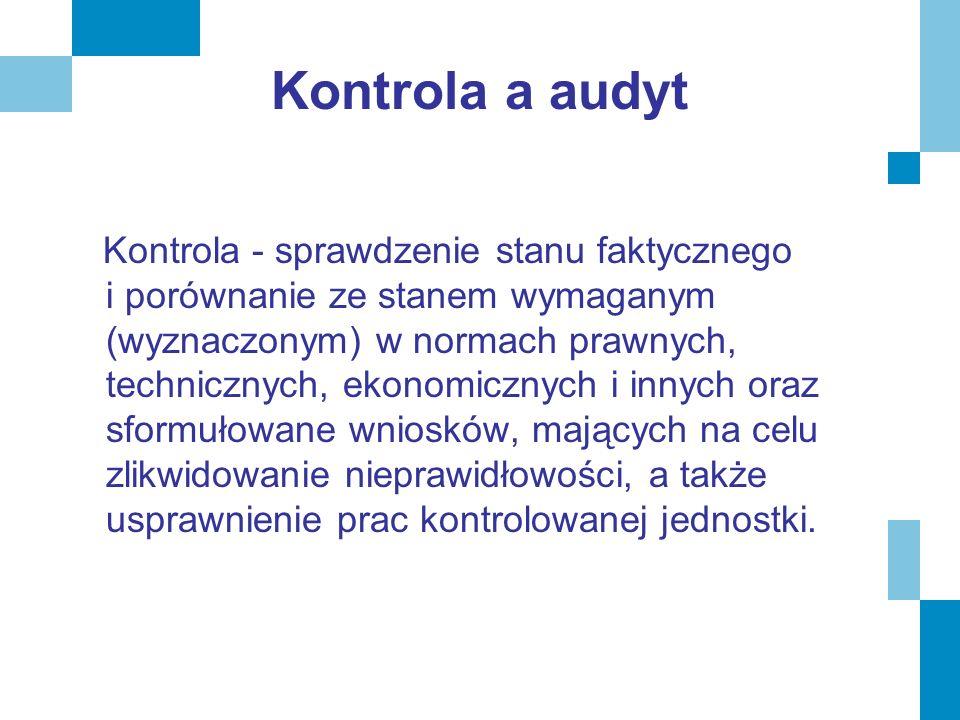 Kontrola a audyt Kontrola - sprawdzenie stanu faktycznego i porównanie ze stanem wymaganym (wyznaczonym) w normach prawnych, technicznych, ekonomiczny