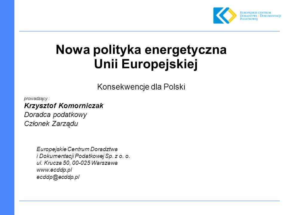 Nowa polityka energetyczna Unii Europejskiej Konsekwencje dla Polski prowadzący : Krzysztof Komorniczak Doradca podatkowy Członek Zarządu Europejskie Centrum Doradztwa i Dokumentacji Podatkowej Sp.