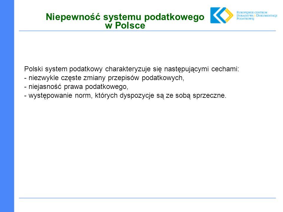 Niepewność systemu podatkowego w Polsce Polski system podatkowy charakteryzuje się następującymi cechami: - niezwykle częste zmiany przepisów podatkowych, - niejasność prawa podatkowego, - występowanie norm, których dyspozycje są ze sobą sprzeczne.