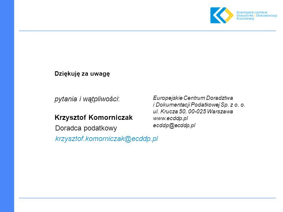 Dziękuję za uwagę pytania i wątpliwości: Krzysztof Komorniczak Doradca podatkowy krzysztof.komorniczak@ecddp.pl Europejskie Centrum Doradztwa i Dokumentacji Podatkowej Sp.