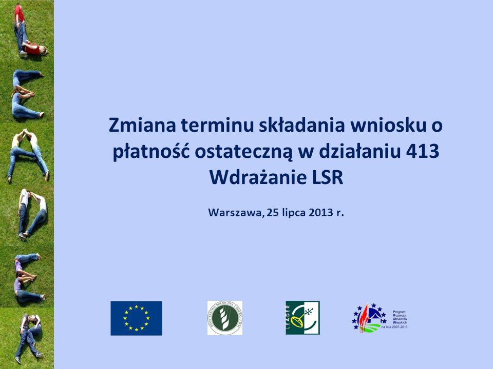Zmiana terminu składania wniosku o płatność ostateczną w działaniu 413 Wdrażanie LSR Warszawa, 25 lipca 2013 r.