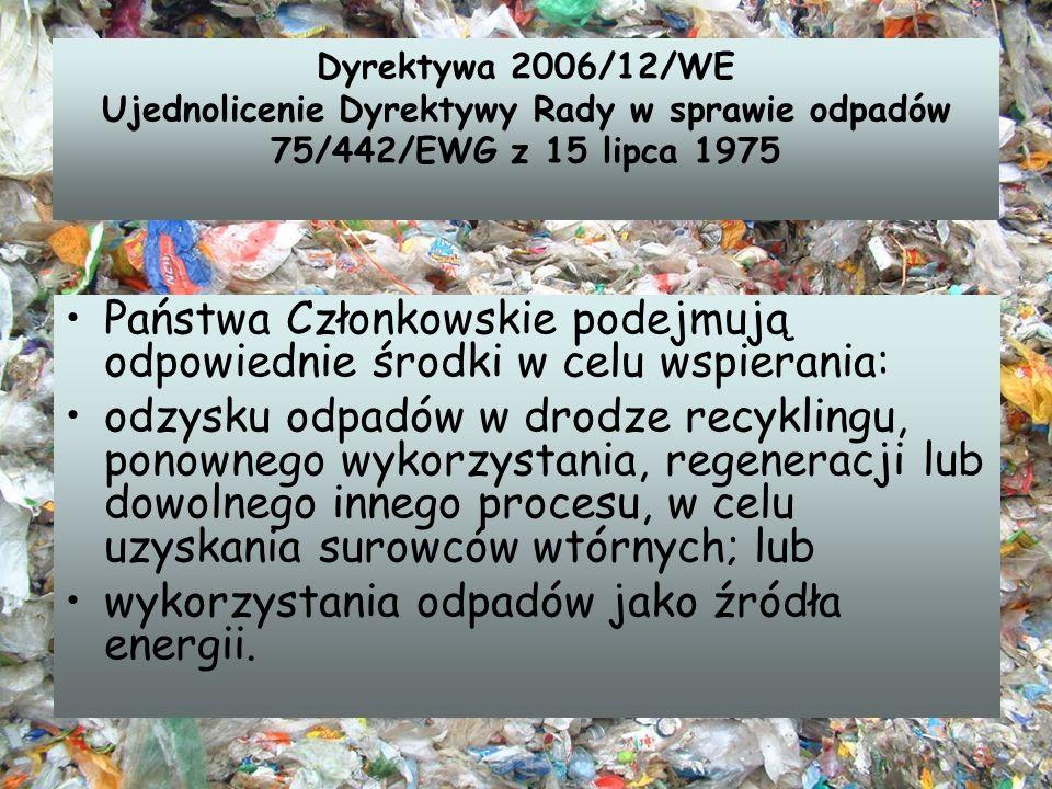 Dyrektywa 2006/12/WE Ujednolicenie Dyrektywy Rady w sprawie odpadów 75/442/EWG z 15 lipca 1975 Państwa Członkowskie podejmują odpowiednie środki w cel