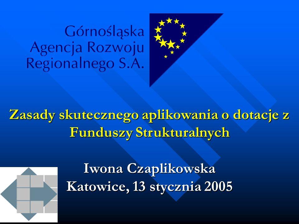 Zasady skutecznego aplikowania o dotacje z Funduszy Strukturalnych Iwona Czaplikowska Katowice, 13 stycznia 2005