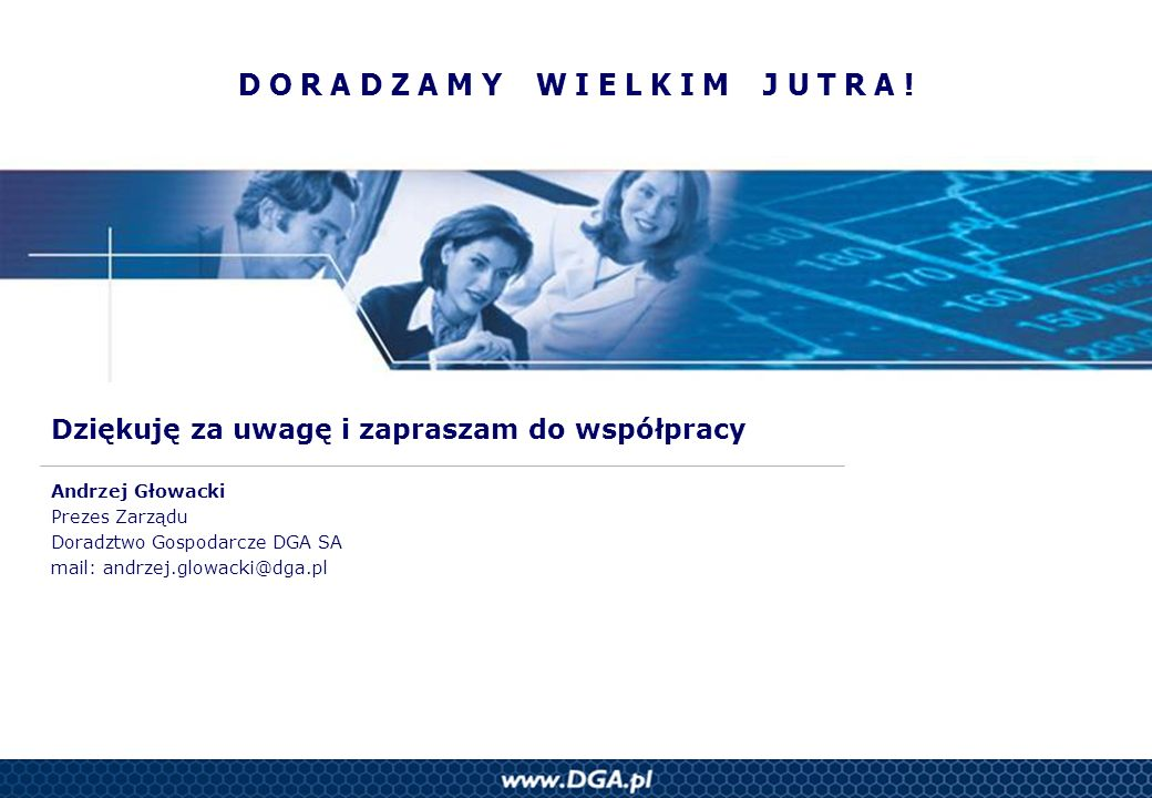 Dziękuję za uwagę i zapraszam do współpracy Andrzej Głowacki Prezes Zarządu Doradztwo Gospodarcze DGA SA mail: andrzej.glowacki@dga.pl D O R A D Z A M