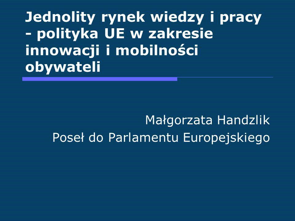 Jednolity rynek wiedzy i pracy - polityka UE w zakresie innowacji i mobilności obywateli Małgorzata Handzlik Poseł do Parlamentu Europejskiego
