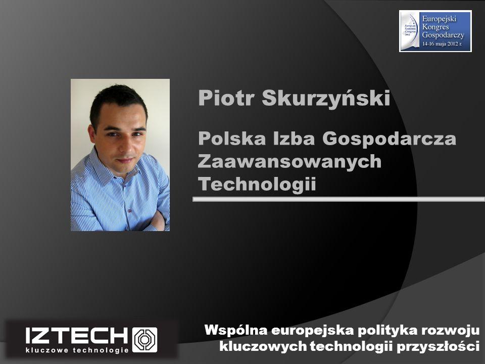 Polska Izba Gospodarcza Zaawansowanych Technologii Piotr Skurzyński Wspólna europejska polityka rozwoju kluczowych technologii przyszłości
