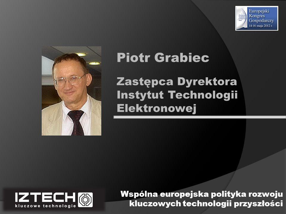 Zastępca Dyrektora Instytut Technologii Elektronowej Piotr Grabiec Wspólna europejska polityka rozwoju kluczowych technologii przyszłości