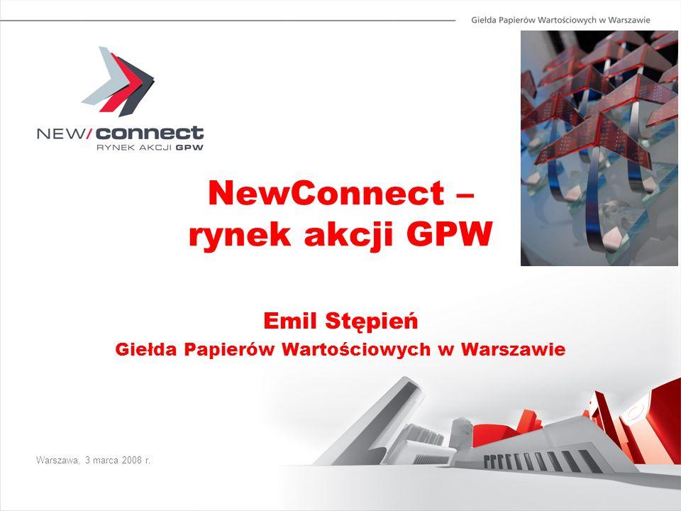 NewConnect – rynek akcji GPW Emil Stępień Giełda Papierów Wartościowych w Warszawie Warszawa, 3 marca 2008 r.