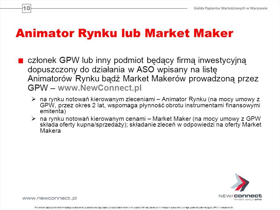 10 Animator Rynku lub Market Maker członek GPW lub inny podmiot będący firmą inwestycyjną dopuszczony do działania w ASO wpisany na listę Animatorów Rynku bądź Market Makerów prowadzoną przez GPW – www.NewConnect.pl na rynku notowań kierowanym zleceniami – Animator Rynku (na mocy umowy z GPW, przez okres 2 lat, wspomaga płynność obrotu instrumentami finansowymi emitenta) na rynku notowań kierowanym cenami – Market Maker (na mocy umowy z GPW składa oferty kupna/sprzedaży); składanie zleceń w odpowiedzi na oferty Market Makera 11 Powielanie bądź publikowanie niniejszego opracowania lub jakiejkolwiek jego części lub rozpowszechnianie w inny sposób informacji zawartych w niniejszym opracowaniu wymaga uprzedniej pisemnej zgody GPW w Warszawie SA