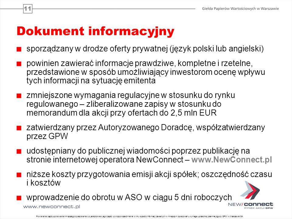 11 Dokument informacyjny sporządzany w drodze oferty prywatnej (język polski lub angielski) powinien zawierać informacje prawdziwe, kompletne i rzetelne, przedstawione w sposób umożliwiający inwestorom ocenę wpływu tych informacji na sytuację emitenta zmniejszone wymagania regulacyjne w stosunku do rynku regulowanego – zliberalizowane zapisy w stosunku do memorandum dla akcji przy ofertach do 2,5 mln EUR zatwierdzany przez Autoryzowanego Doradcę, współzatwierdzany przez GPW udostępniany do publicznej wiadomości poprzez publikację na stronie internetowej operatora NewConnect – www.NewConnect.pl niższe koszty przygotowania emisji akcji spółek; oszczędność czasu i kosztów wprowadzenie do obrotu w ASO w ciągu 5 dni roboczych 14 Powielanie bądź publikowanie niniejszego opracowania lub jakiejkolwiek jego części lub rozpowszechnianie w inny sposób informacji zawartych w niniejszym opracowaniu wymaga uprzedniej pisemnej zgody GPW w Warszawie SA