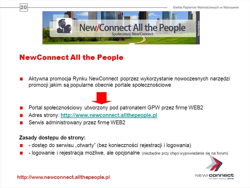 20 NewConnect All the People Aktywna promocja Rynku NewConnect poprzez wykorzystanie nowoczesnych narzędzi promocji jakim są popularne obecnie portale społecznościowe Portal społecznościowy utworzony pod patronatem GPW przez firmę WEB2 Adres strony: http://www.newconnect.allthepeople.plhttp://www.newconnect.allthepeople.pl Serwis administrowany przez firmę WEB2 Zasady dostępu do strony: - dostęp do serwisu otwarty (bez konieczności rejestracji i logowania) - logowanie i rejestracja możliwe, ale opcjonalne (niezbędne przy chęci wypowiadania się na forum) http://www.newconnect.allthepeople.pl