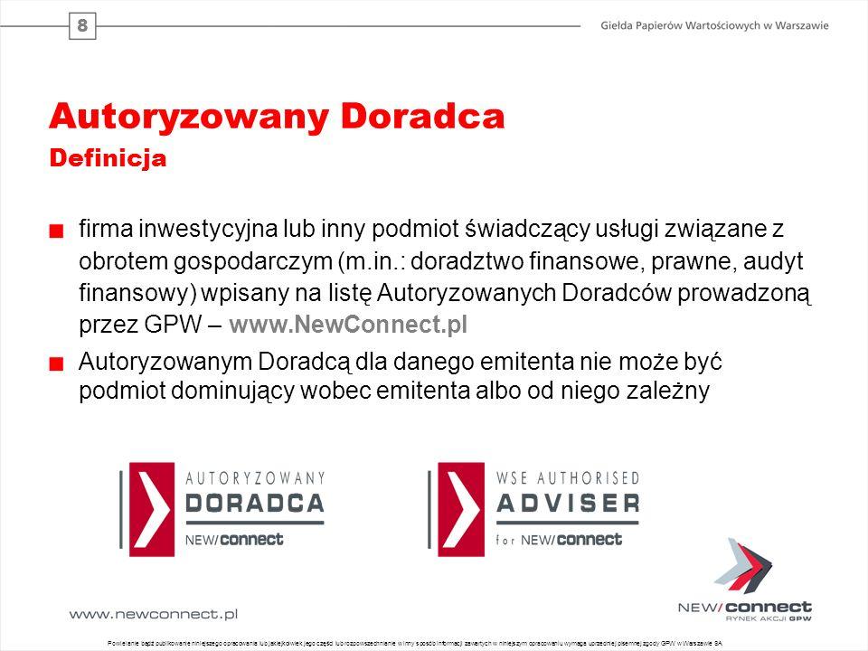 8 Autoryzowany Doradca Definicja firma inwestycyjna lub inny podmiot świadczący usługi związane z obrotem gospodarczym (m.in.: doradztwo finansowe, prawne, audyt finansowy) wpisany na listę Autoryzowanych Doradców prowadzoną przez GPW – www.NewConnect.pl Autoryzowanym Doradcą dla danego emitenta nie może być podmiot dominujący wobec emitenta albo od niego zależny 7 Powielanie bądź publikowanie niniejszego opracowania lub jakiejkolwiek jego części lub rozpowszechnianie w inny sposób informacji zawartych w niniejszym opracowaniu wymaga uprzedniej pisemnej zgody GPW w Warszawie SA