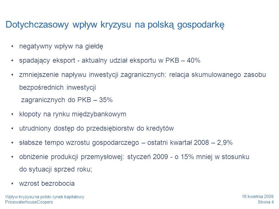 PricewaterhouseCoopers 16 kwietnia 2009 Strona 15 Wpływ kryzysu na polski rynek kapitałowy Elementy kompleksowego planu restrukturyzacji W okresie narastających trudności finansowych kluczowego znaczenia nabiera jakość relacji z bankami i innymi wierzycielami Redukcja kosztów administracyjnych Analiza kosztów zatrudnienia Renegocjacja cen i warunków umów z dostawcami Outsourcing wybranych funkcji Agresywne programy motywacyjne dla sił sprzedażowych Optymalizacja kapitału obrotowego Restrukturyzacja operacyjna Zdefiniowanie na nowo podstawowej działalności Określenie przewagi konkurencyjnej Zbudowanie nowej struktury organizacyjnej Segmentacja klientów Re-definicja portfela produktów Przygotowanie scenariuszy Restrukturyzacja strategiczna Ustabilizowanie relacji z podmiotami finansującymi spółkę Zapewnienie odpowiedniej struktury finansowania Zmiana terminów spłaty długów Redukcja części zobowiązań Konwersja części/całości długu na kapitał własny Restrukturyzacja finansowa Zapewnienie dodatkowego czasu na przygotowanie planu restrukturyzacji Zapewnienie zdolności do regulowania zobowiązań wobec dostawców Ścisłe monitorowanie gotówki Zagwarantowanie źródeł finansowania krótkoterminowego Stabilizacja płynności