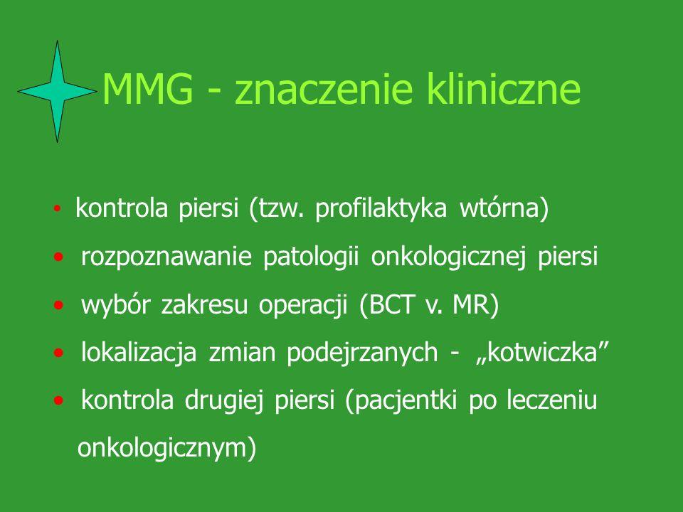MMG - znaczenie kliniczne kontrola piersi (tzw. profilaktyka wtórna) rozpoznawanie patologii onkologicznej piersi wybór zakresu operacji (BCT v. MR) l