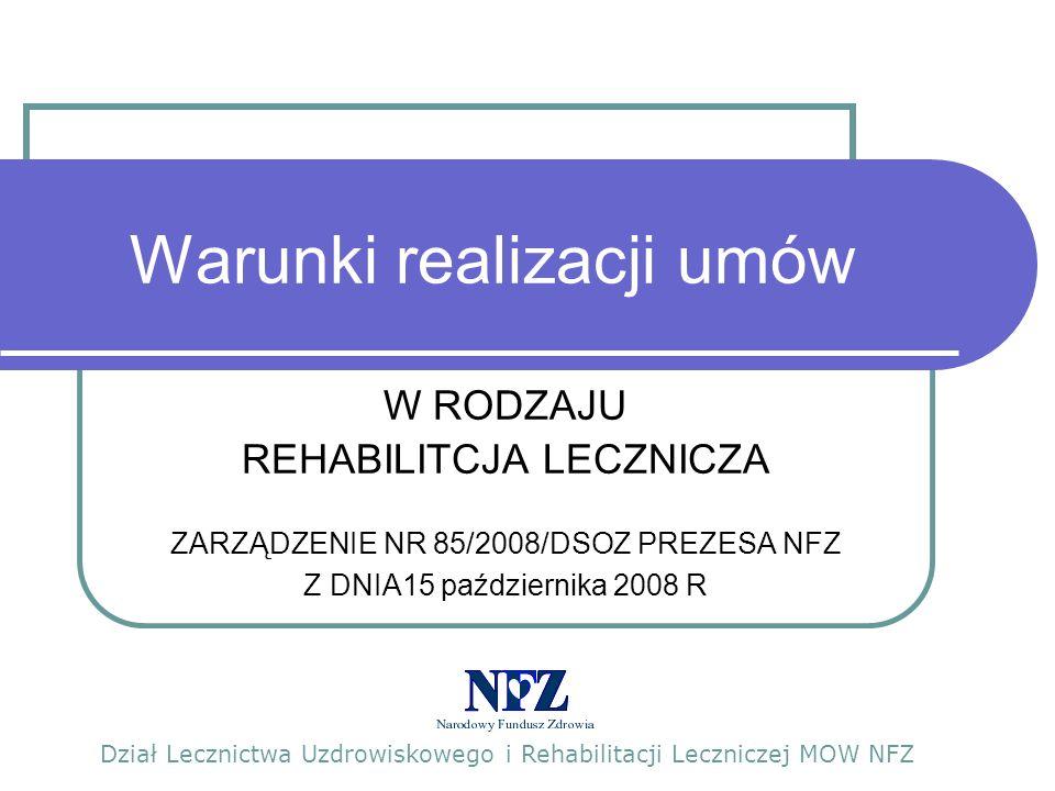 Warunki realizacji umów W RODZAJU REHABILITCJA LECZNICZA ZARZĄDZENIE NR 85/2008/DSOZ PREZESA NFZ Z DNIA15 października 2008 R Dział Lecznictwa Uzdrowiskowego i Rehabilitacji Leczniczej MOW NFZ