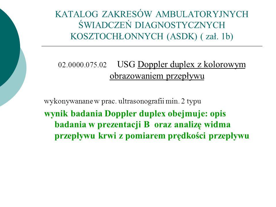 KATALOG ZAKRESÓW AMBULATORYJNYCH ŚWIADCZEŃ DIAGNOSTYCZNYCH KOSZTOCHŁONNYCH (ASDK) ( zał. 1b) 02.0000.075.02 USG Doppler duplex z kolorowym obrazowanie