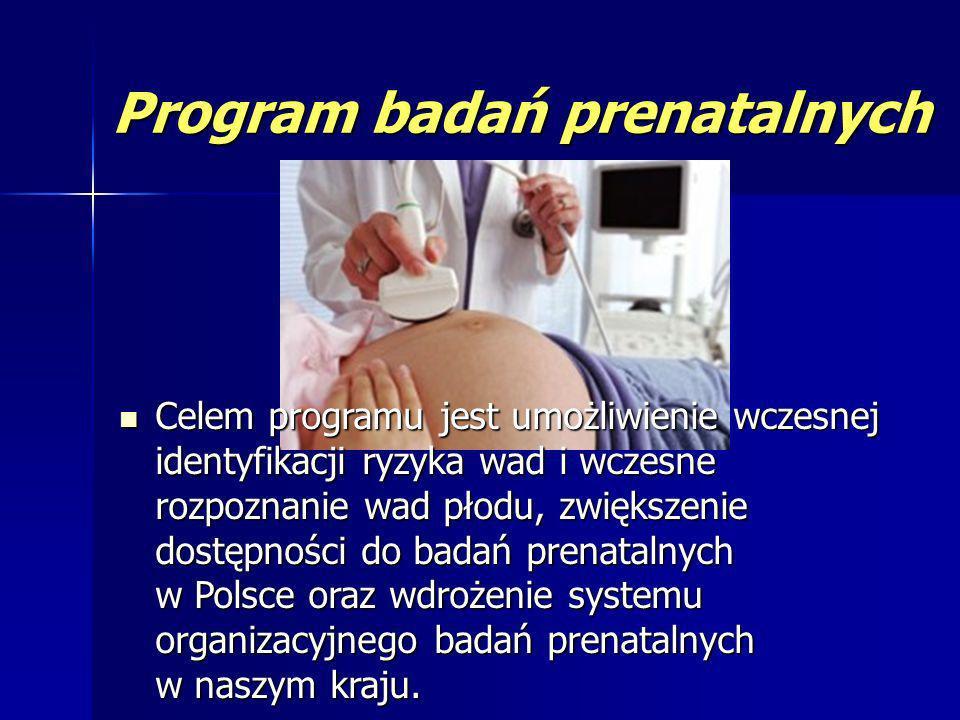 Program badań prenatalnych Celem programu jest umożliwienie wczesnej identyfikacji ryzyka wad i wczesne rozpoznanie wad płodu, zwiększenie dostępności