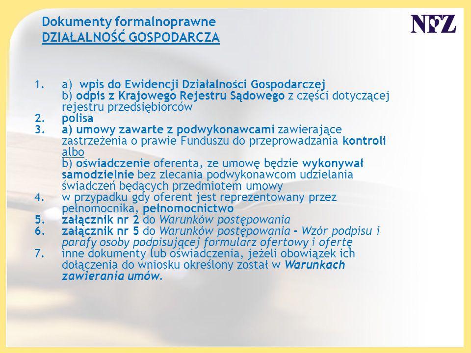 Dokumenty formalnoprawne DZIAŁALNOŚĆ GOSPODARCZA 1.a) wpis do Ewidencji Działalności Gospodarczej b) odpis z Krajowego Rejestru Sądowego z części dotyczącej rejestru przedsiębiorców 2.polisa 3.a) umowy zawarte z podwykonawcami zawierające zastrzeżenia o prawie Funduszu do przeprowadzania kontroli albo b) oświadczenie oferenta, ze umowę będzie wykonywał samodzielnie bez zlecania podwykonawcom udzielania świadczeń będących przedmiotem umowy 4.w przypadku gdy oferent jest reprezentowany przez pełnomocnika, pełnomocnictwo 5.załącznik nr 2 do Warunków postępowania 6.załącznik nr 5 do Warunków postępowania - Wzór podpisu i parafy osoby podpisującej formularz ofertowy i ofertę 7.inne dokumenty lub oświadczenia, jeżeli obowiązek ich dołączenia do wniosku określony został w Warunkach zawierania umów.