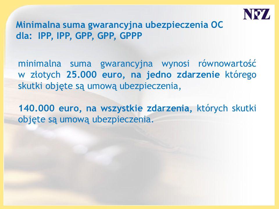 Minimalna suma gwarancyjna ubezpieczenia OC dla: IPP, IPP, GPP, GPP, GPPP minimalna suma gwarancyjna wynosi równowartość w złotych 25.000 euro, na jedno zdarzenie którego skutki objęte są umową ubezpieczenia, 140.000 euro, na wszystkie zdarzenia, których skutki objęte są umową ubezpieczenia.