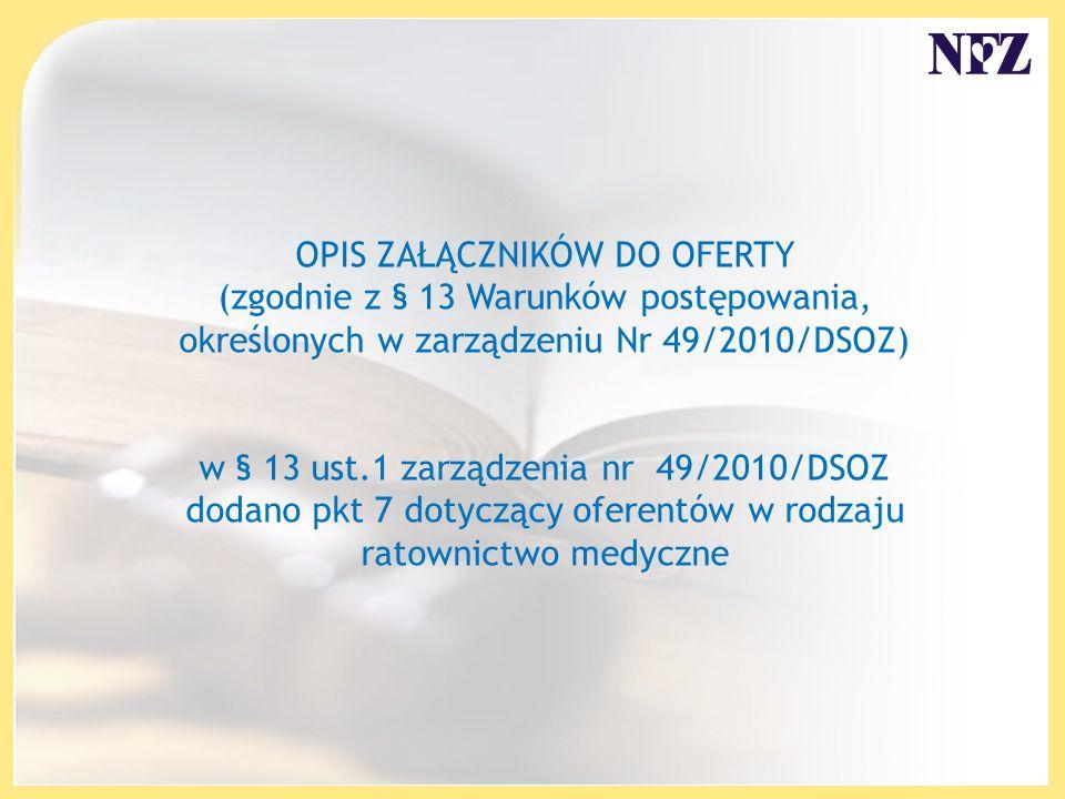 OPIS ZAŁĄCZNIKÓW DO OFERTY (zgodnie z § 13 Warunków postępowania, określonych w zarządzeniu Nr 49/2010/DSOZ) w § 13 ust.1 zarządzenia nr 49/2010/DSOZ dodano pkt 7 dotyczący oferentów w rodzaju ratownictwo medyczne