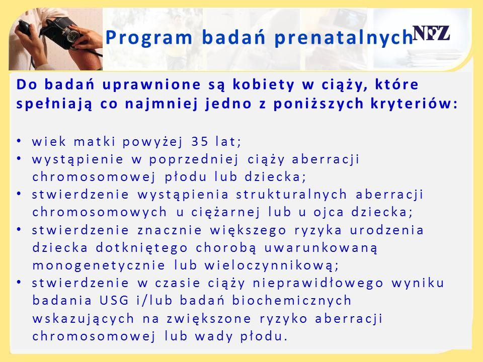 Program badań prenatalnych Do badań uprawnione są kobiety w ciąży, które spełniają co najmniej jedno z poniższych kryteriów: wiek matki powyżej 35 lat