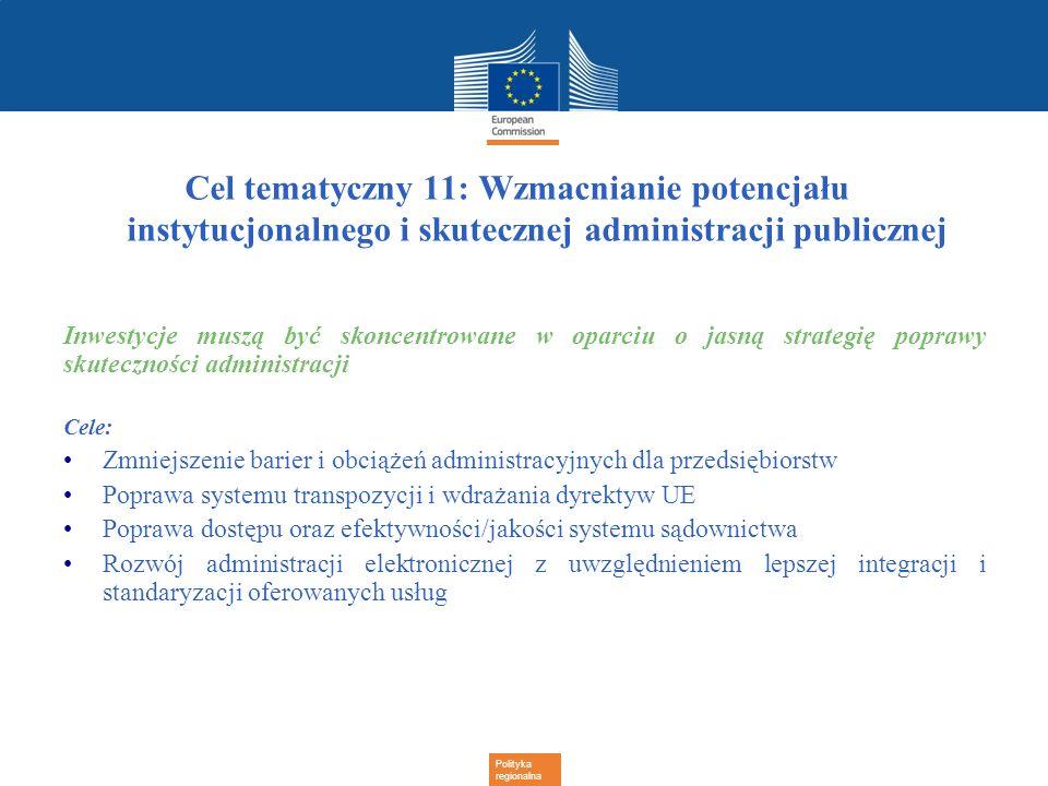 Polityka regionalna Cel tematyczny 11: Wzmacnianie potencjału instytucjonalnego i skutecznej administracji publicznej Inwestycje muszą być skoncentrow