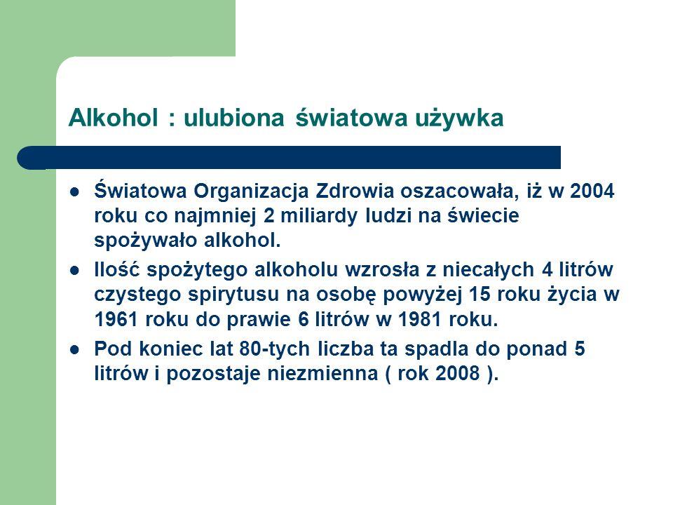 Alkohol : ulubiona światowa używka Światowa Organizacja Zdrowia oszacowała, iż w 2004 roku co najmniej 2 miliardy ludzi na świecie spożywało alkohol.